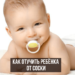 Как отучить ребенка сосать соску