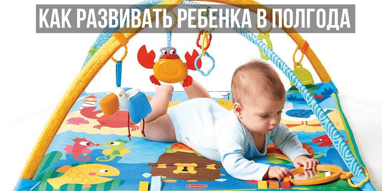 Как развивать ребенка в полгода