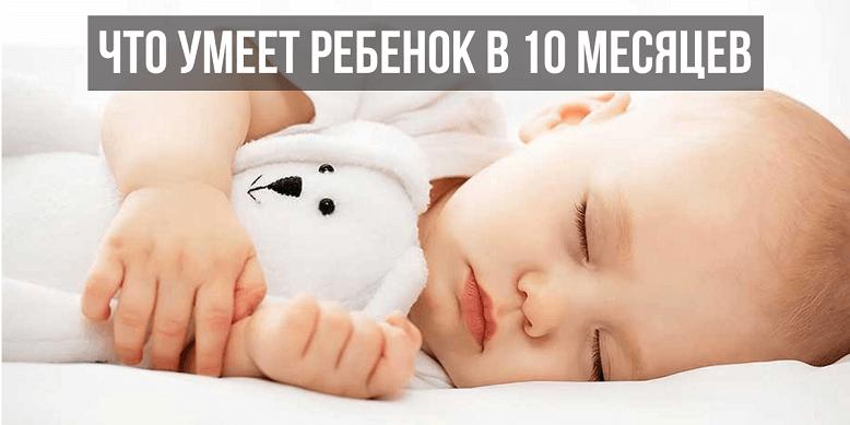 Что умеет ребенок 10 месяцев развитие
