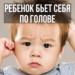 Почему ребенок бьет себя по голове